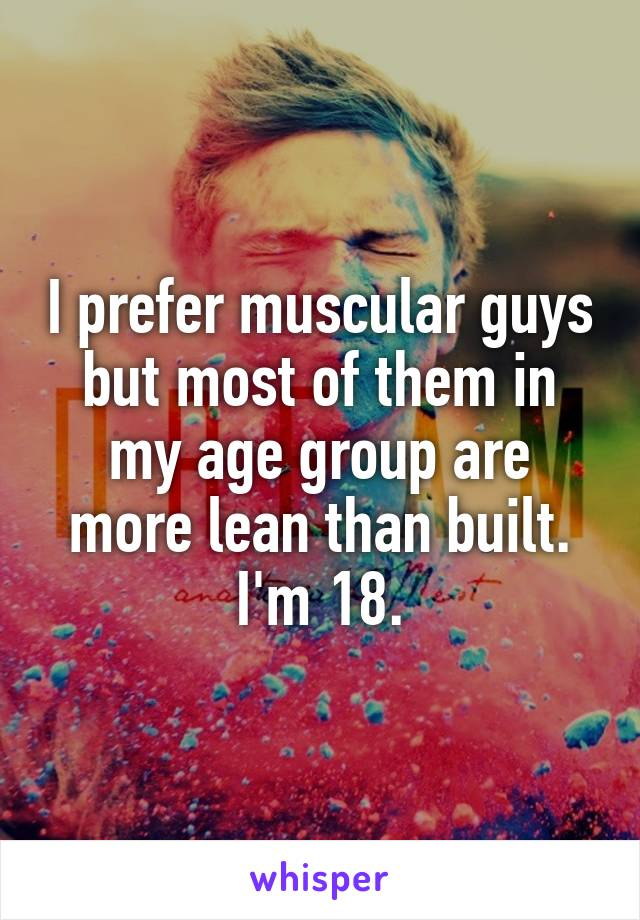 I prefer muscular guys but most of them in my age group are more lean than built. I'm 18.