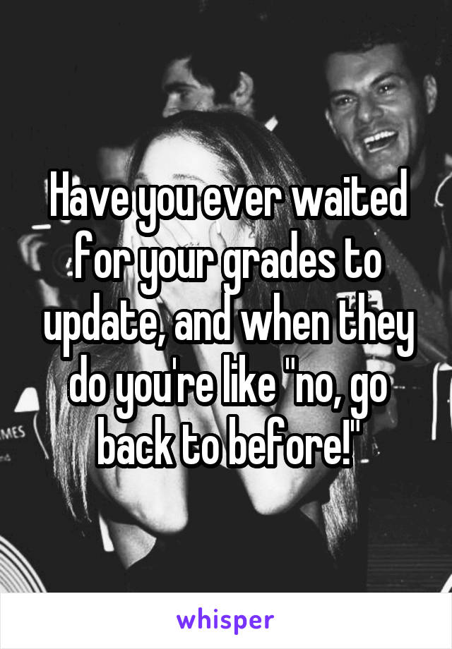 "Have you ever waited for your grades to update, and when they do you're like ""no, go back to before!"""