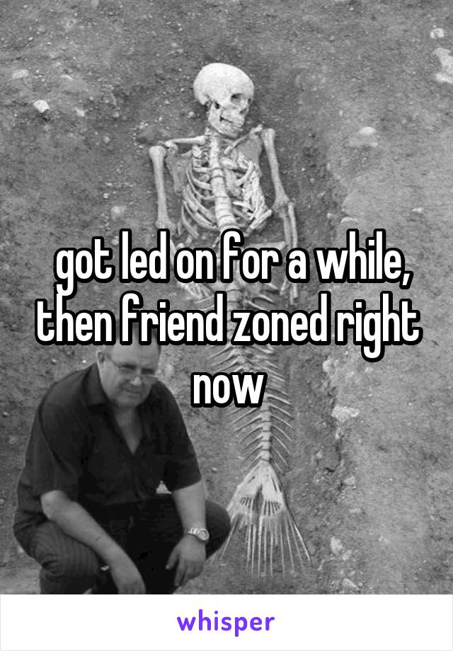 got led on for a while, then friend zoned right now
