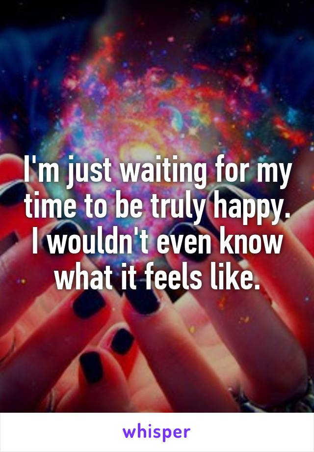 I'm just waiting for my time to be truly happy. I wouldn't even know what it feels like.