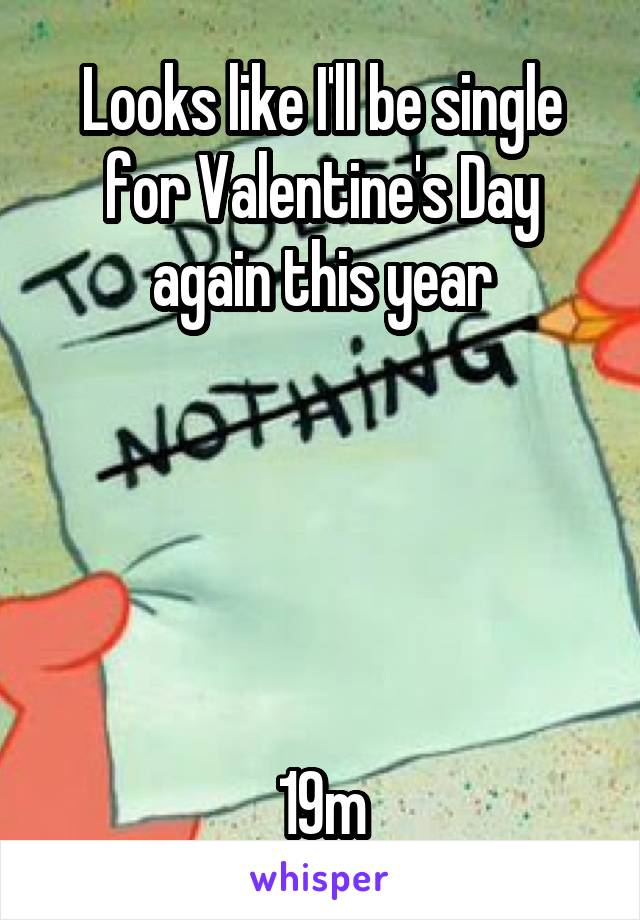 Looks like I'll be single for Valentine's Day again this year      19m