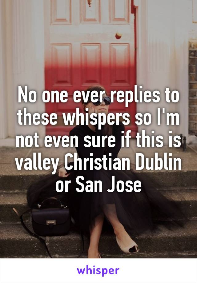 No one ever replies to these whispers so I'm not even sure if this is valley Christian Dublin or San Jose