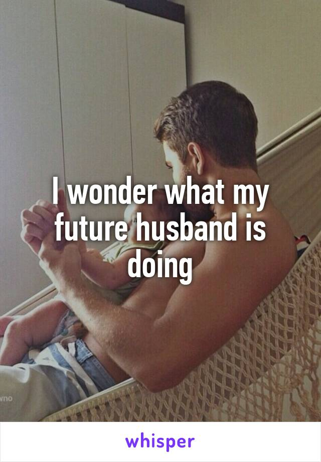 I wonder what my future husband is doing