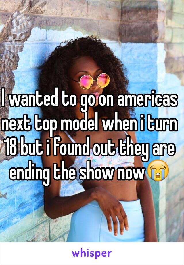 I wanted to go on americas next top model when i turn 18 but i found out they are ending the show now😭