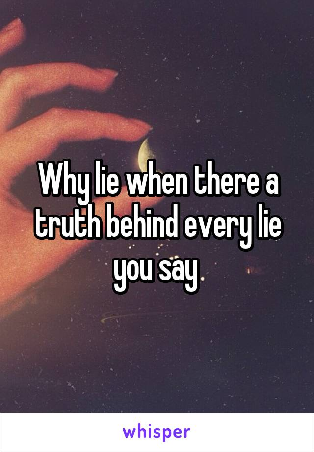 Why lie when there a truth behind every lie you say