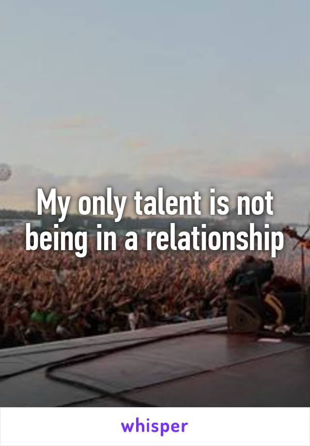 My only talent is not being in a relationship