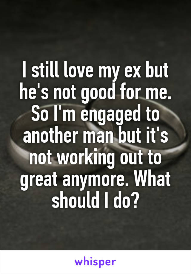 I still love my ex but he's not good for me. So I'm engaged to another man but it's not working out to great anymore. What should I do?