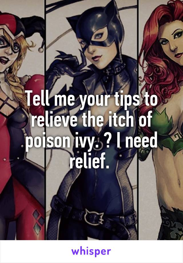Tell me your tips to relieve the itch of poison ivy. 💚 I need relief.