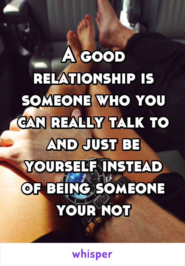 A good relationship is someone who you can really talk to and just be yourself instead of being someone your not
