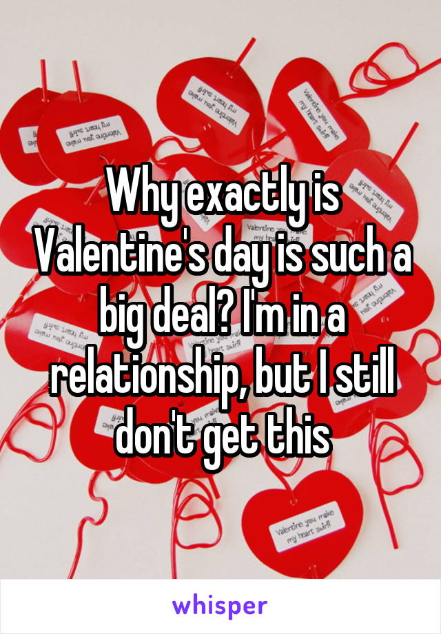Why exactly is Valentine's day is such a big deal? I'm in a relationship, but I still don't get this
