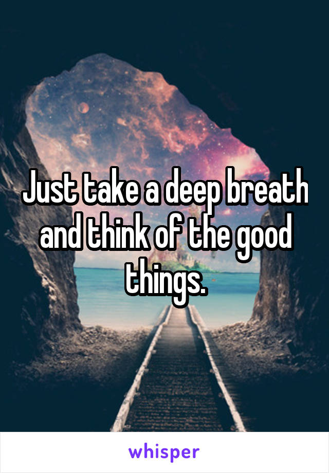 Just take a deep breath and think of the good things.