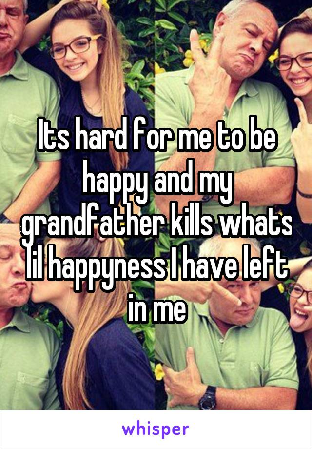 Its hard for me to be happy and my grandfather kills whats lil happyness I have left in me