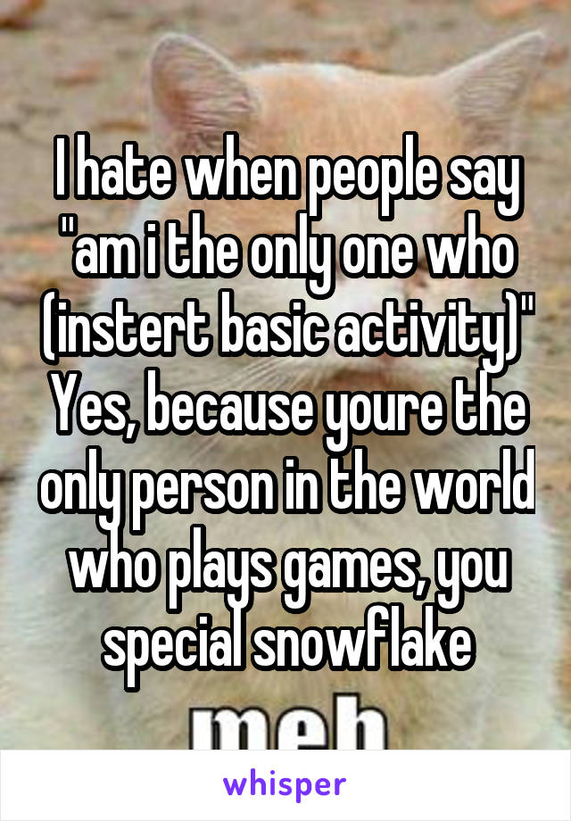 "I hate when people say ""am i the only one who (instert basic activity)"" Yes, because youre the only person in the world who plays games, you special snowflake"