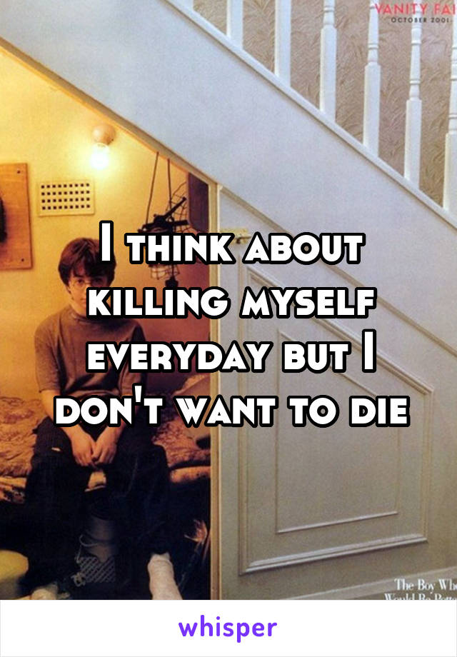 I think about killing myself everyday but I don't want to die