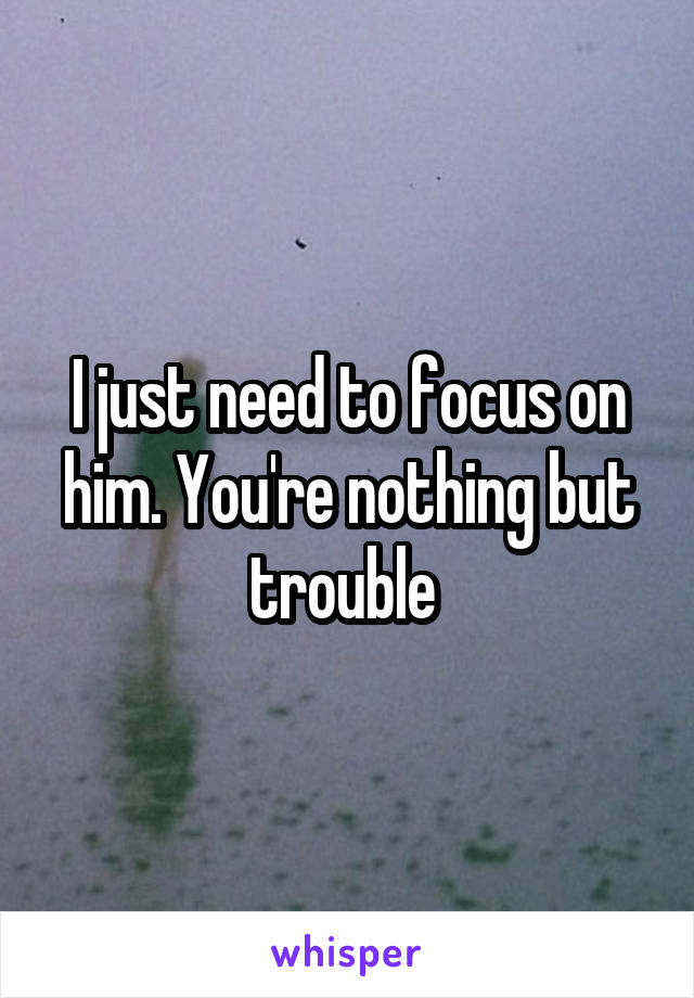 I just need to focus on him. You're nothing but trouble