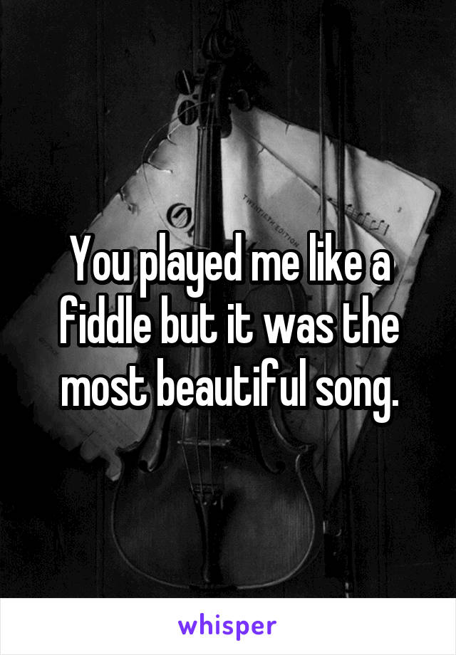 You played me like a fiddle but it was the most beautiful song.