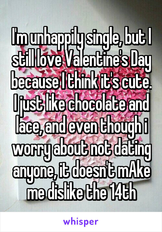 I'm unhappily single, but I still love Valentine's Day because I think it's cute. I just like chocolate and lace, and even though i worry about not dating anyone, it doesn't mAke me dislike the 14th