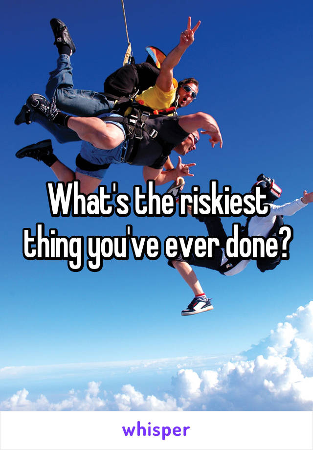 What's the riskiest thing you've ever done?