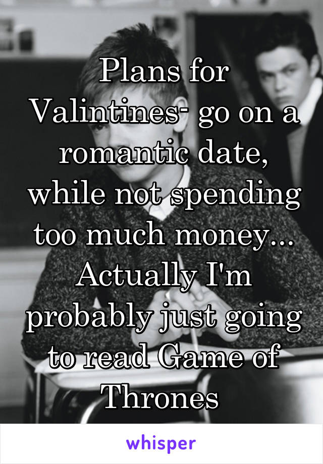 Plans for Valintines- go on a romantic date, while not spending too much money... Actually I'm probably just going to read Game of Thrones