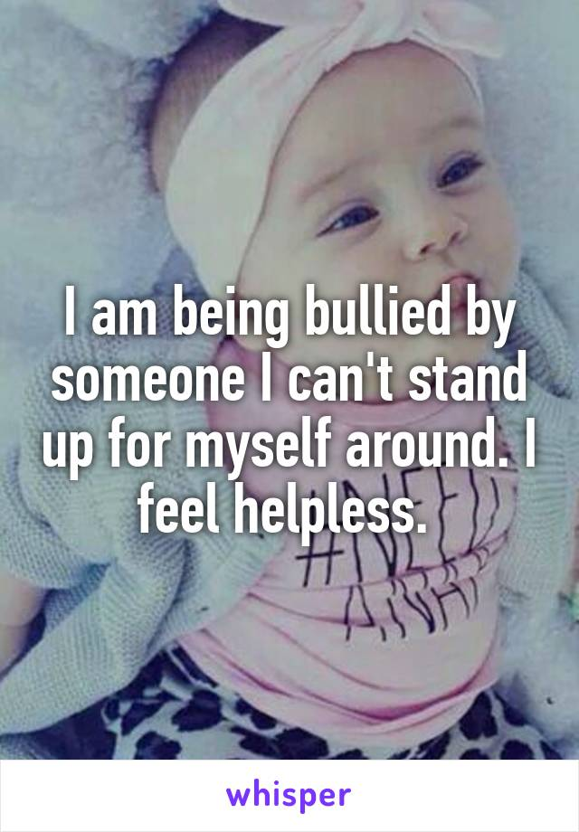I am being bullied by someone I can't stand up for myself around. I feel helpless.