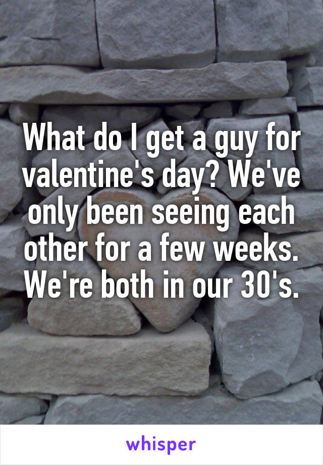 What do I get a guy for valentine's day? We've only been seeing each other for a few weeks. We're both in our 30's.