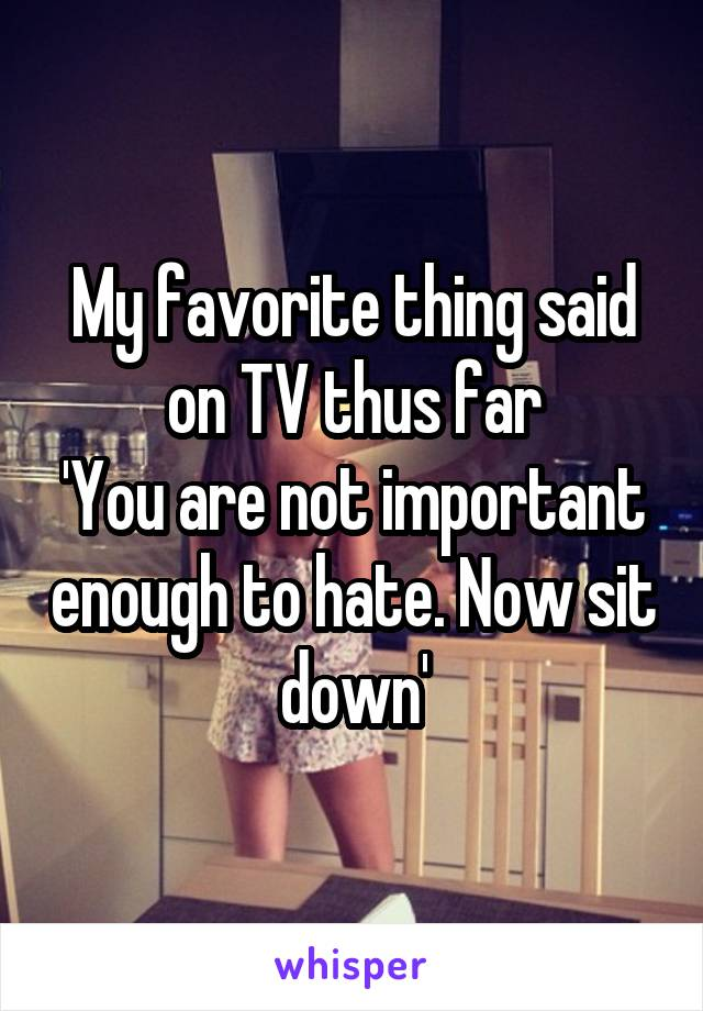 My favorite thing said on TV thus far 'You are not important enough to hate. Now sit down'