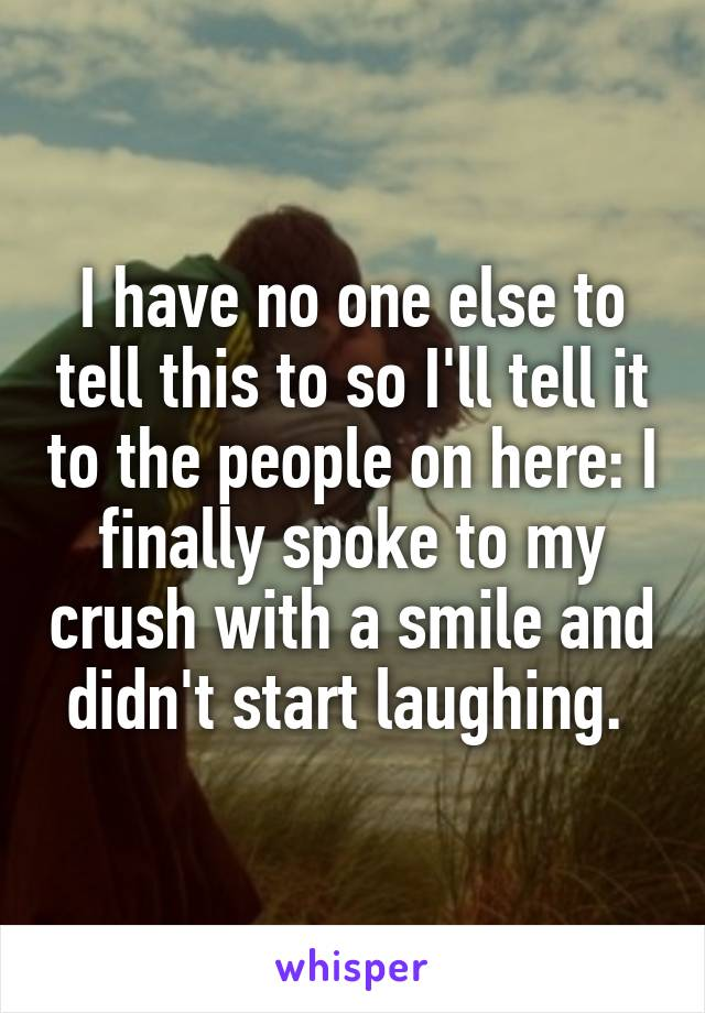I have no one else to tell this to so I'll tell it to the people on here: I finally spoke to my crush with a smile and didn't start laughing.