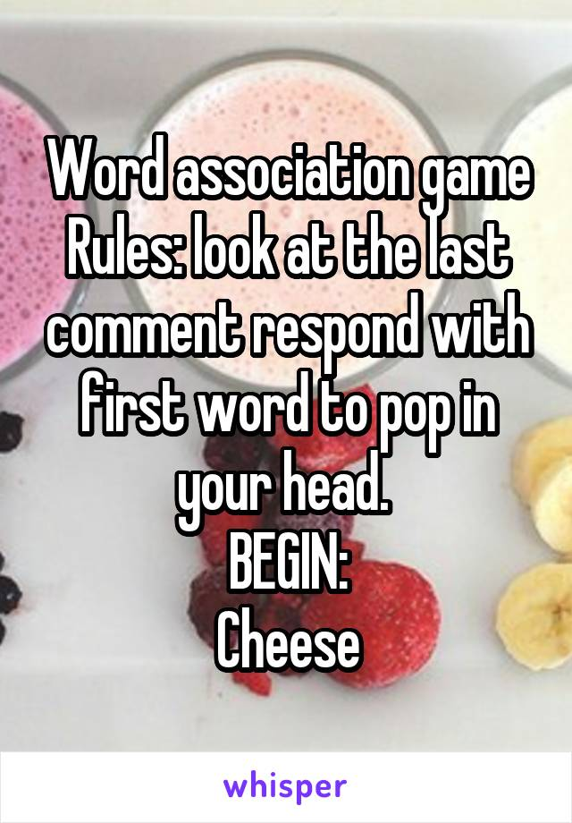 Word association game Rules: look at the last comment respond with first word to pop in your head.  BEGIN: Cheese
