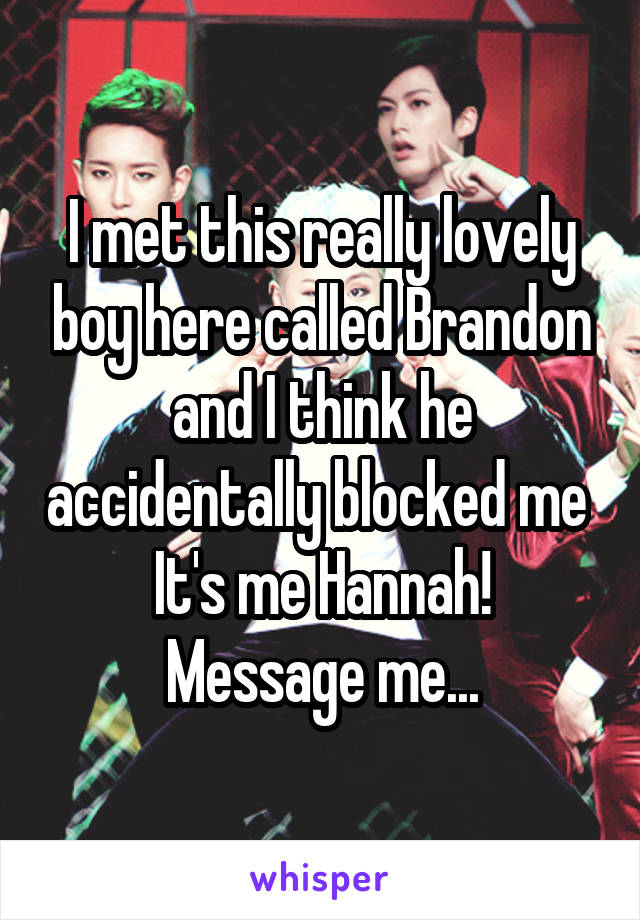 I met this really lovely boy here called Brandon and I think he accidentally blocked me  It's me Hannah! Message me...