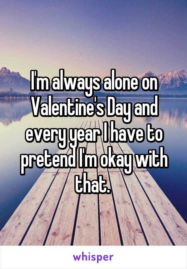 I'm always alone on Valentine's Day and every year I have to pretend I'm okay with that.