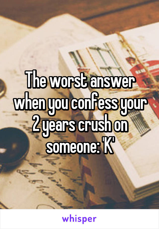 The worst answer when you confess your 2 years crush on someone: 'K'