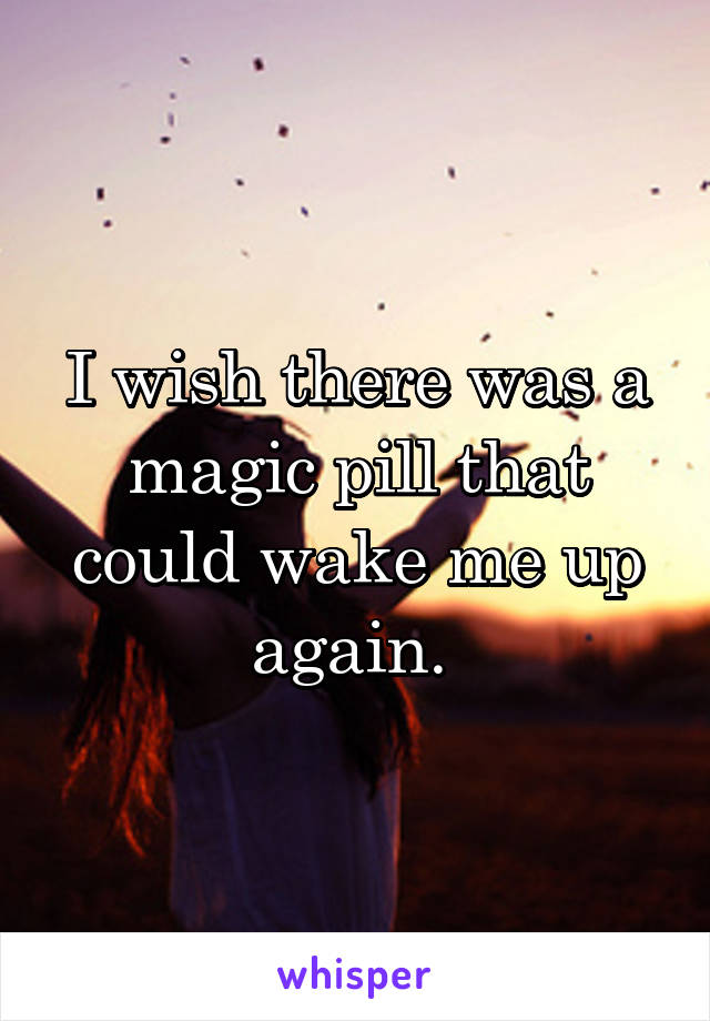 I wish there was a magic pill that could wake me up again.