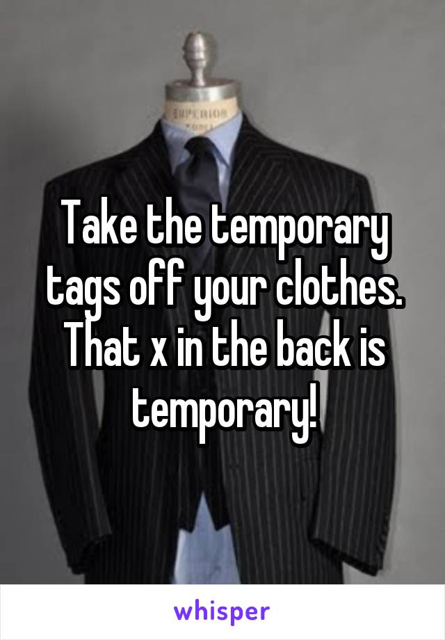 Take the temporary tags off your clothes. That x in the back is temporary!