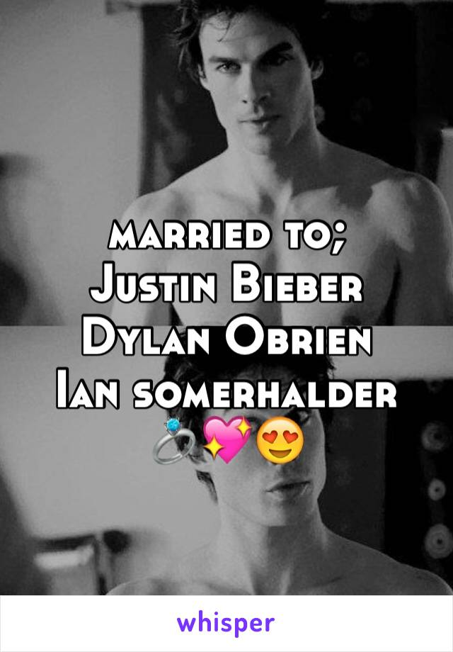 married to; Justin Bieber Dylan Obrien  Ian somerhalder 💍💖😍