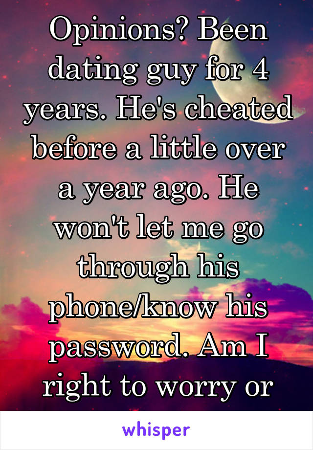 Opinions? Been dating guy for 4 years. He's cheated before a little over a year ago. He won't let me go through his phone/know his password. Am I right to worry or overthinking?