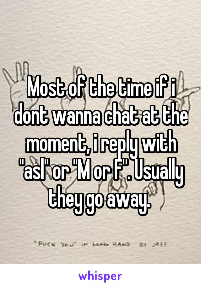 "Most of the time if i dont wanna chat at the moment, i reply with ""asl"" or ""M or F"". Usually they go away."