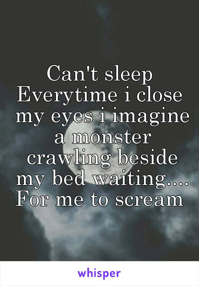 Can't sleep Everytime i close my eyes i imagine a monster crawling beside my bed waiting.... For me to scream