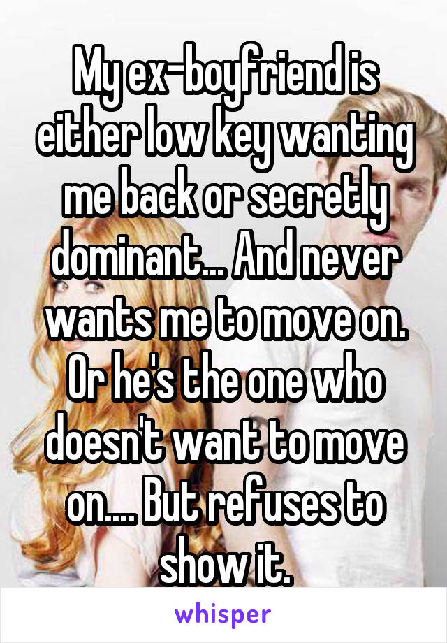 My ex-boyfriend is either low key wanting me back or secretly dominant... And never wants me to move on. Or he's the one who doesn't want to move on.... But refuses to show it.
