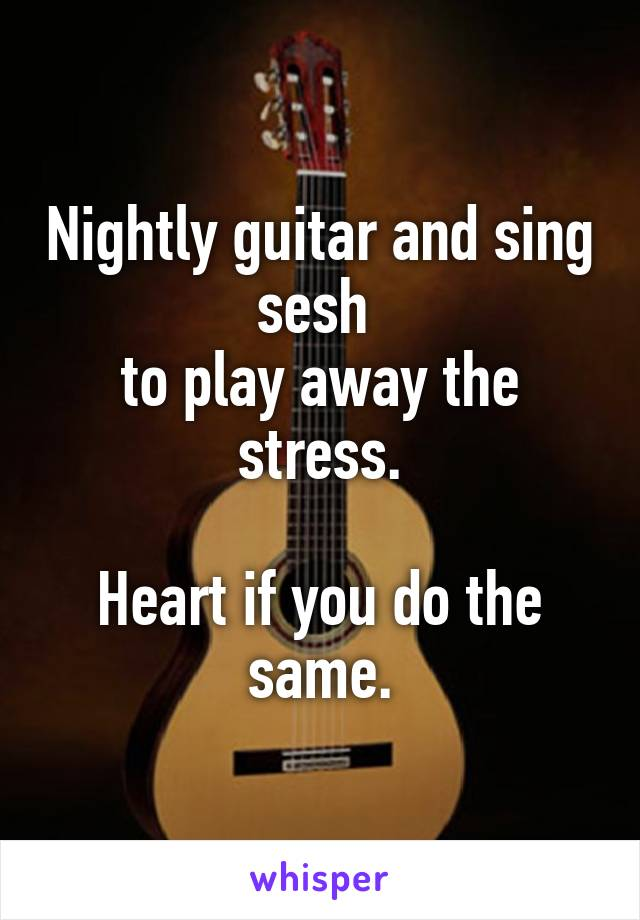 Nightly guitar and sing sesh  to play away the stress.  Heart if you do the same.