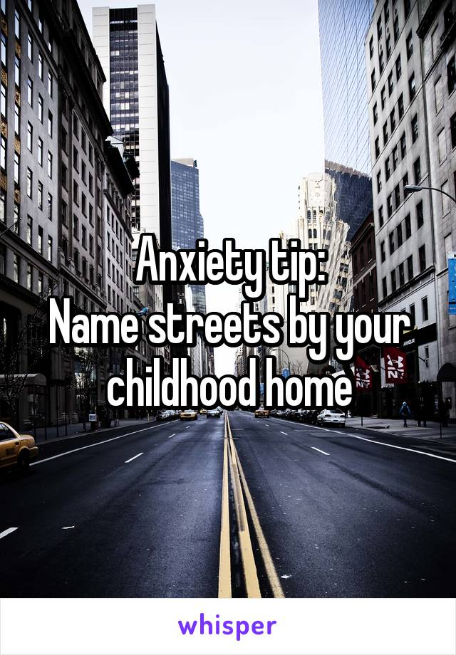 Anxiety tip: Name streets by your childhood home