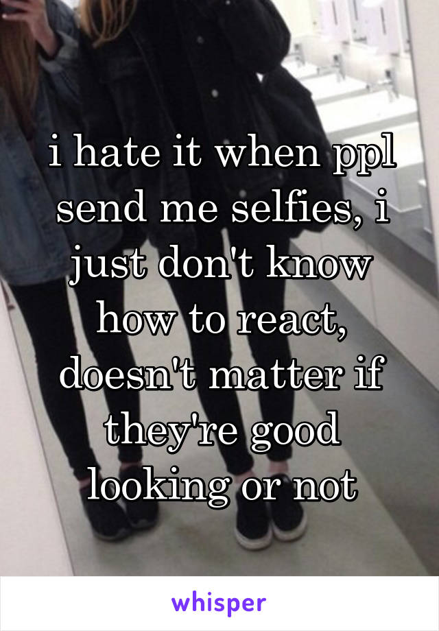 i hate it when ppl send me selfies, i just don't know how to react, doesn't matter if they're good looking or not