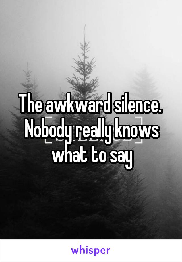 The awkward silence.  Nobody really knows what to say