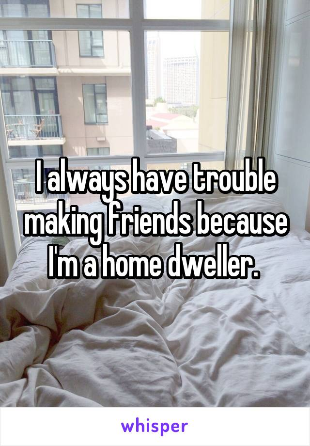 I always have trouble making friends because I'm a home dweller.