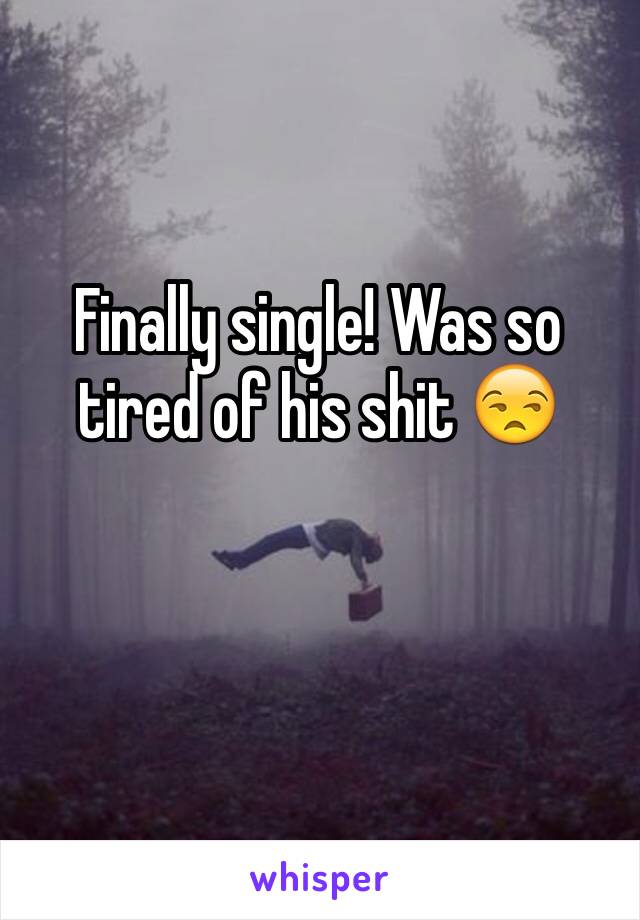 Finally single! Was so tired of his shit 😒