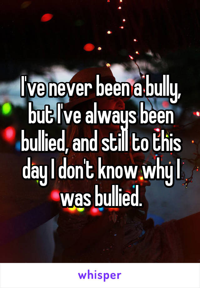I've never been a bully, but I've always been bullied, and still to this day I don't know why I was bullied.