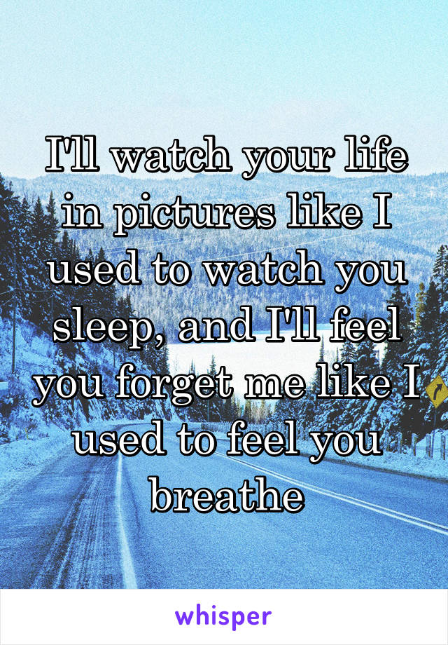 I'll watch your life in pictures like I used to watch you sleep, and I'll feel you forget me like I used to feel you breathe