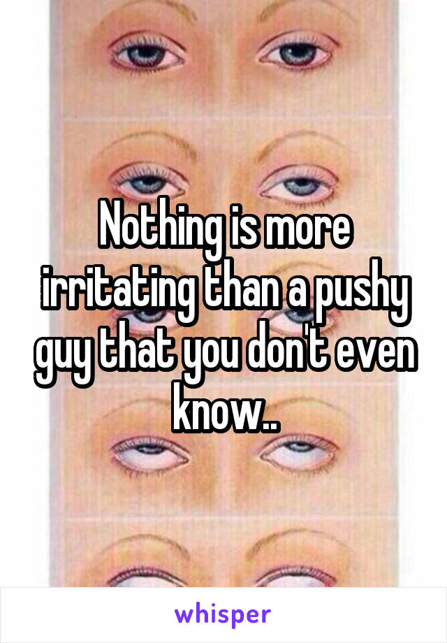 Nothing is more irritating than a pushy guy that you don't even know..