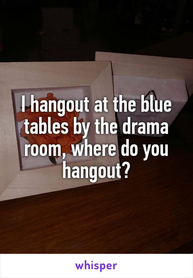 I hangout at the blue tables by the drama room, where do you hangout?