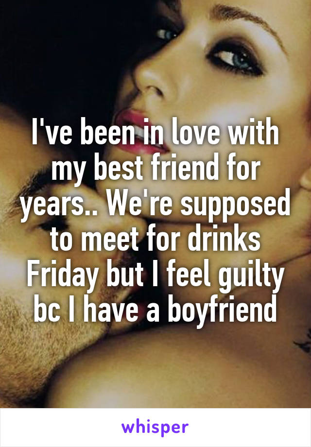 I've been in love with my best friend for years.. We're supposed to meet for drinks Friday but I feel guilty bc I have a boyfriend