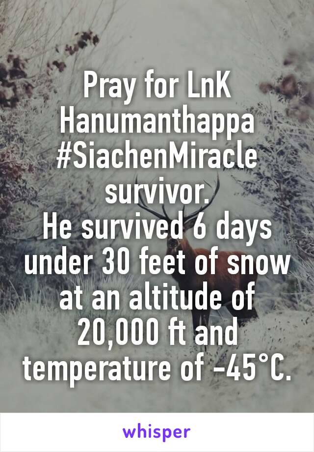 Pray for LnK Hanumanthappa #SiachenMiracle survivor. He survived 6 days under 30 feet of snow at an altitude of 20,000 ft and temperature of -45°C.